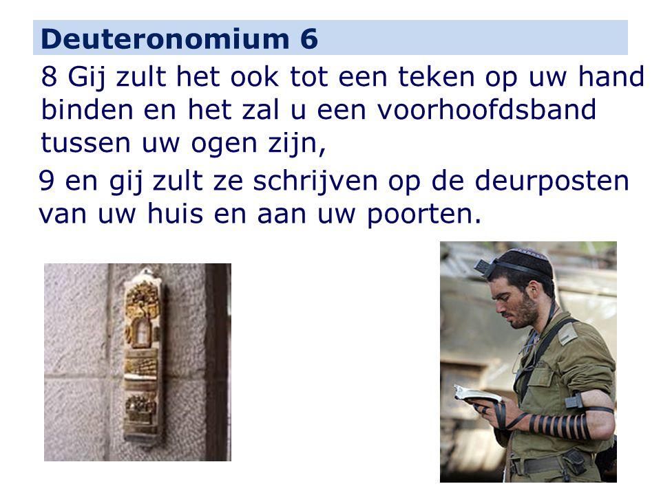 Deuteronomium 6 8 Gij zult het ook tot een teken op uw hand binden en het zal u een voorhoofdsband tussen uw ogen zijn, 9 en gij zult ze schrijven op de deurposten van uw huis en aan uw poorten.