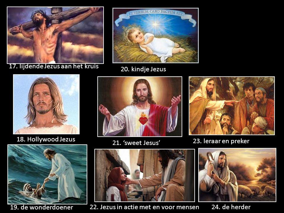 17. lijdende Jezus aan het kruis 18. Hollywood Jezus 19. de wonderdoener 20. kindje Jezus 21. 'sweet Jesus' 22. Jezus in actie met en voor mensen 23.