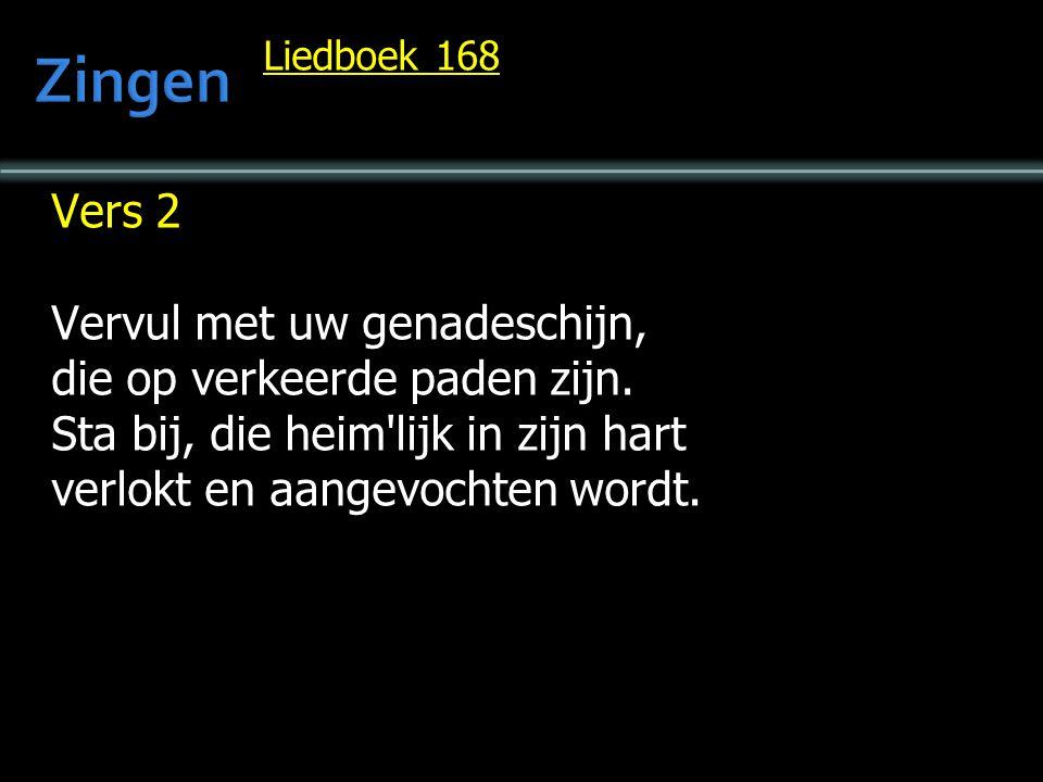 Liedboek 168 Vers 2 Vervul met uw genadeschijn, die op verkeerde paden zijn. Sta bij, die heim'lijk in zijn hart verlokt en aangevochten wordt.