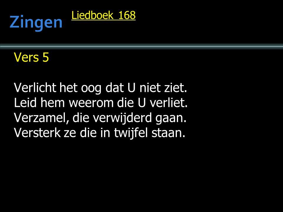 Liedboek 168 Vers 5 Verlicht het oog dat U niet ziet. Leid hem weerom die U verliet. Verzamel, die verwijderd gaan. Versterk ze die in twijfel staan.
