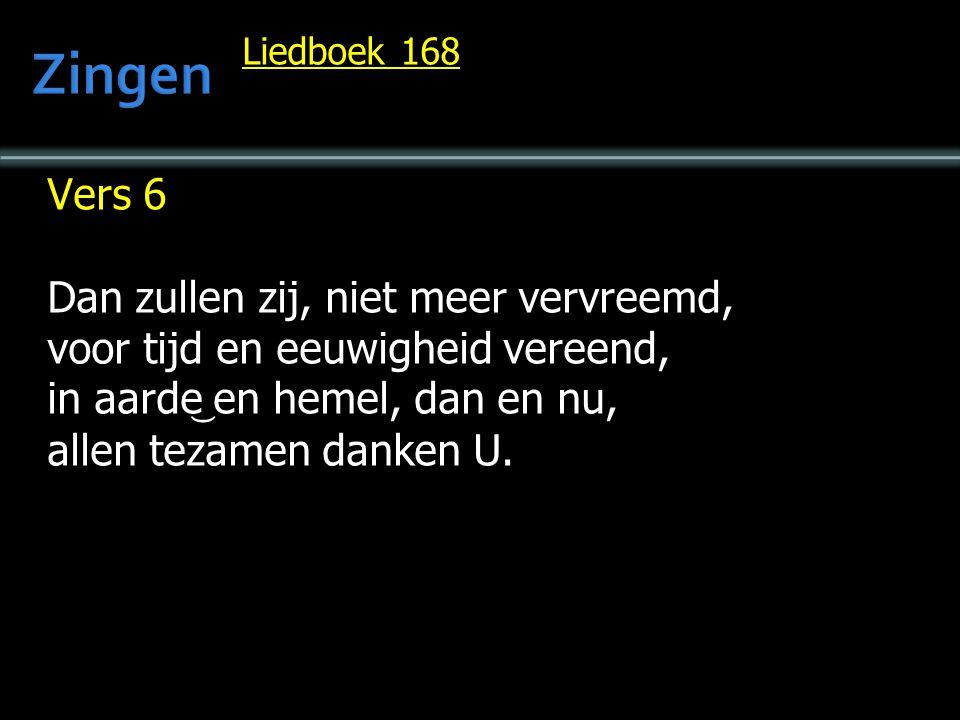 Liedboek 168 Vers 6 Dan zullen zij, niet meer vervreemd, voor tijd en eeuwigheid vereend, in aarde en hemel, dan en nu, allen tezamen danken U.