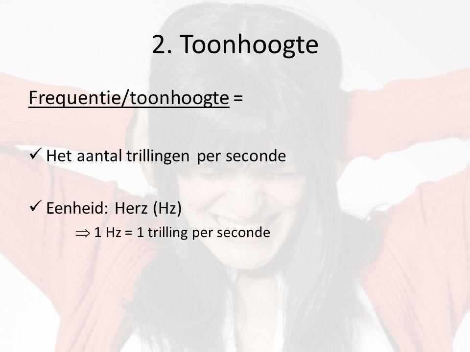 2. Toonhoogte Frequentie/toonhoogte = Het aantal trillingen per seconde Eenheid: Herz (Hz)  1 Hz = 1 trilling per seconde