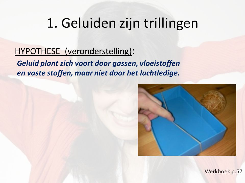 1. Geluiden zijn trillingen HYPOTHESE (veronderstelling) : Werkboek p.57 Geluid plant zich voort door gassen, vloeistoffen en vaste stoffen, maar niet