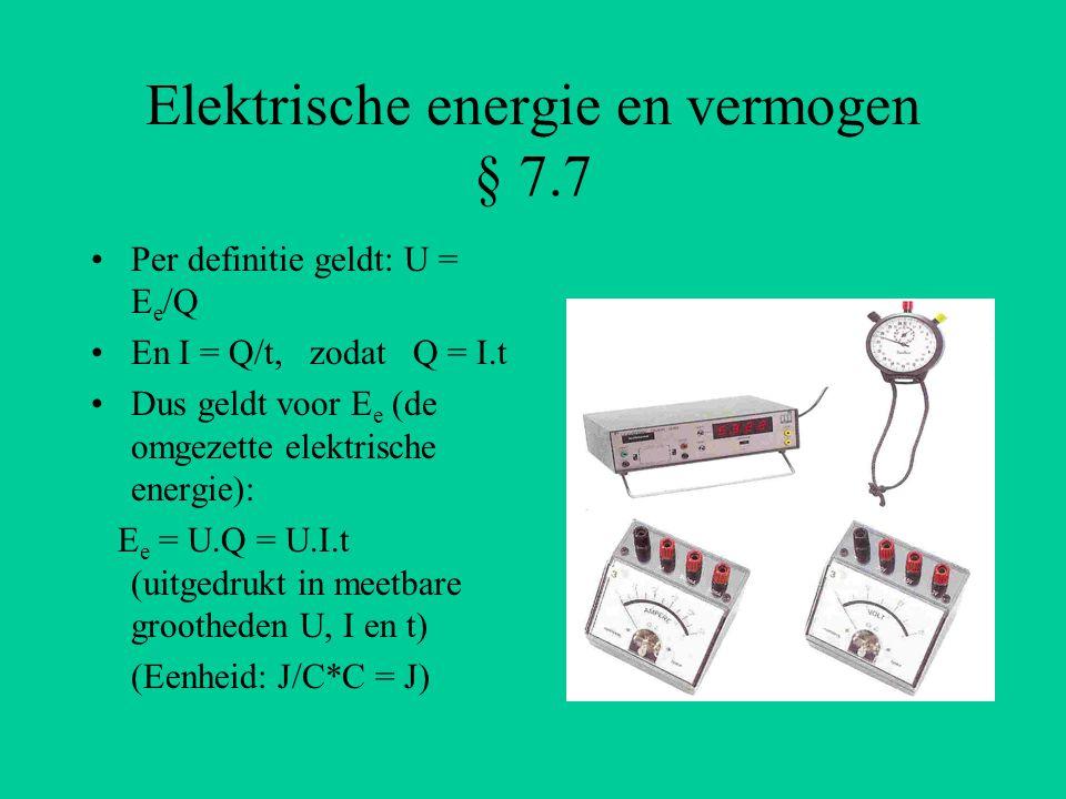 Elektrische energie en vermogen § 7.7 Per definitie geldt: U = E e /Q En I = Q/t, zodat Q = I.t Dus geldt voor E e (de omgezette elektrische energie):