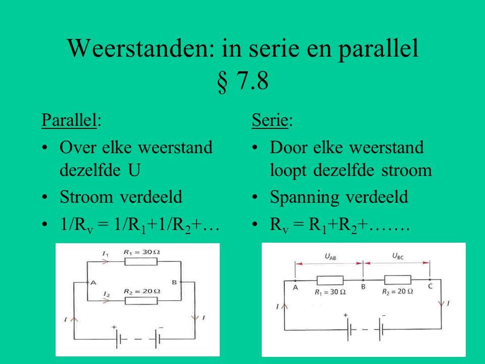 Weerstanden: in serie en parallel § 7.8 Parallel: Over elke weerstand dezelfde U Stroom verdeeld 1/R v = 1/R 1 +1/R 2 +… Serie: Door elke weerstand lo