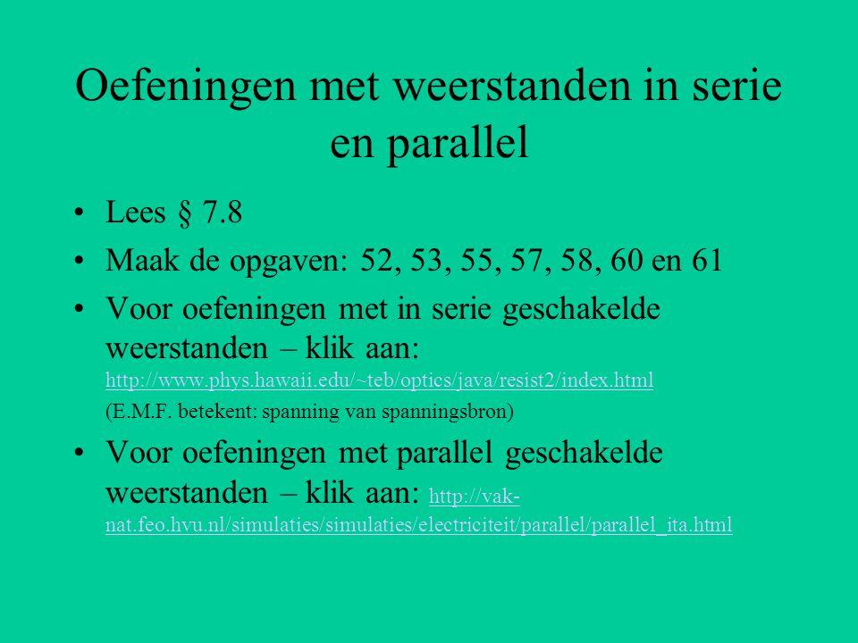 Oefeningen met weerstanden in serie en parallel Lees § 7.8 Maak de opgaven: 52, 53, 55, 57, 58, 60 en 61 Voor oefeningen met in serie geschakelde weer