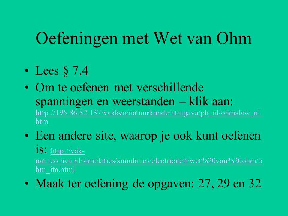 Oefeningen met Wet van Ohm Lees § 7.4 Om te oefenen met verschillende spanningen en weerstanden – klik aan: http://195.86.82.137/vakken/natuurkunde/nt