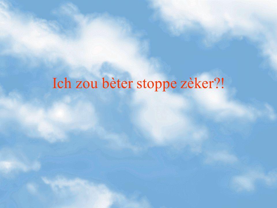Ich zou bèter stoppe zèker?!