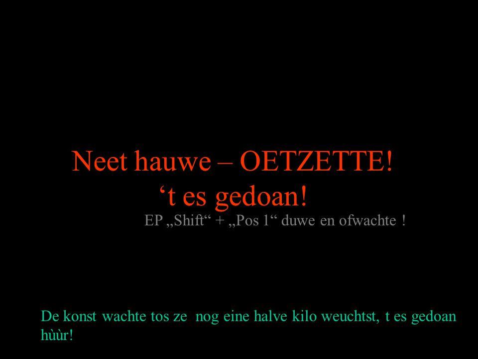 "Neet hauwe – OETZETTE.'t es gedoan. EP ""Shift + ""Pos 1 duwe en ofwachte ."