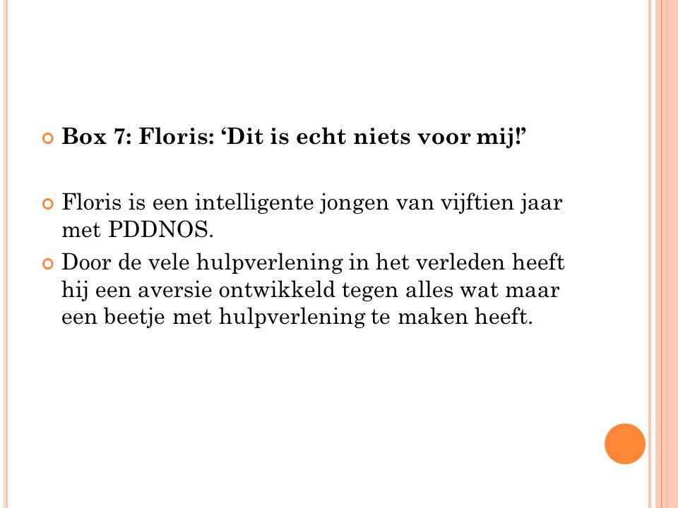 Box 7: Floris: 'Dit is echt niets voor mij!' Floris is een intelligente jongen van vijftien jaar met PDDNOS. Door de vele hulpverlening in het verlede