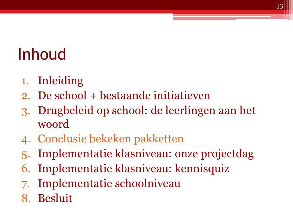 Inhoud 1.Inleiding 2.De school + bestaande initiatieven 3.Drugbeleid op school: de leerlingen aan het woord 4.Conclusie bekeken pakketten 5.Implementatie klasniveau: onze projectdag 6.Implementatie klasniveau: kennisquiz 7.Implementatie schoolniveau 8.Besluit 13