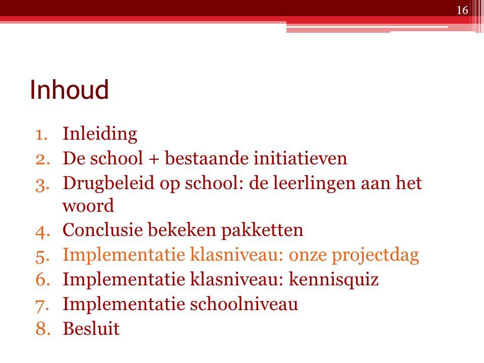 Inhoud 1.Inleiding 2.De school + bestaande initiatieven 3.Drugbeleid op school: de leerlingen aan het woord 4.Conclusie bekeken pakketten 5.Implementatie klasniveau: onze projectdag 6.Implementatie klasniveau: kennisquiz 7.Implementatie schoolniveau 8.Besluit 16