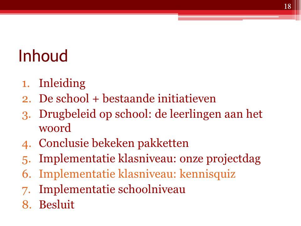 Inhoud 1.Inleiding 2.De school + bestaande initiatieven 3.Drugbeleid op school: de leerlingen aan het woord 4.Conclusie bekeken pakketten 5.Implementatie klasniveau: onze projectdag 6.Implementatie klasniveau: kennisquiz 7.Implementatie schoolniveau 8.Besluit 18