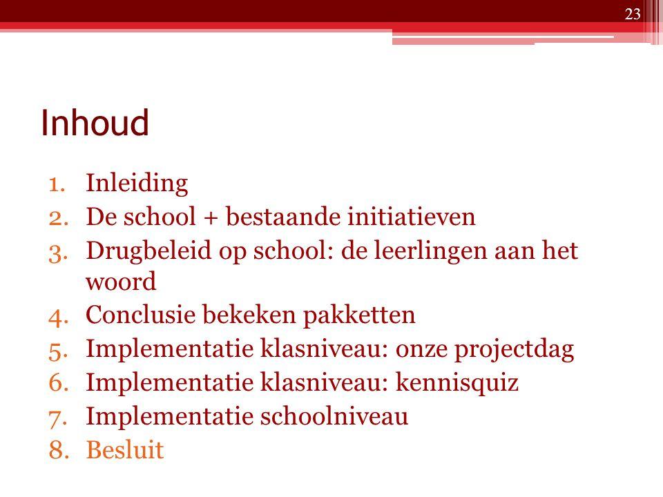 Inhoud 1.Inleiding 2.De school + bestaande initiatieven 3.Drugbeleid op school: de leerlingen aan het woord 4.Conclusie bekeken pakketten 5.Implementatie klasniveau: onze projectdag 6.Implementatie klasniveau: kennisquiz 7.Implementatie schoolniveau 8.Besluit 23