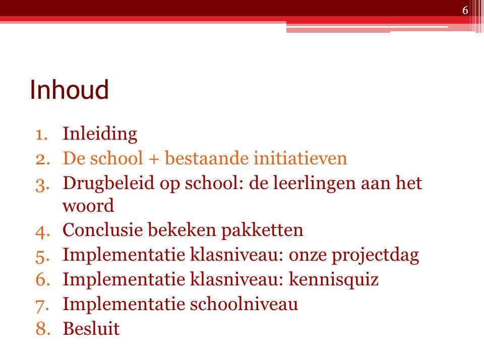 Inhoud 1.Inleiding 2.De school + bestaande initiatieven 3.Drugbeleid op school: de leerlingen aan het woord 4.Conclusie bekeken pakketten 5.Implementatie klasniveau: onze projectdag 6.Implementatie klasniveau: kennisquiz 7.Implementatie schoolniveau 8.Besluit 6