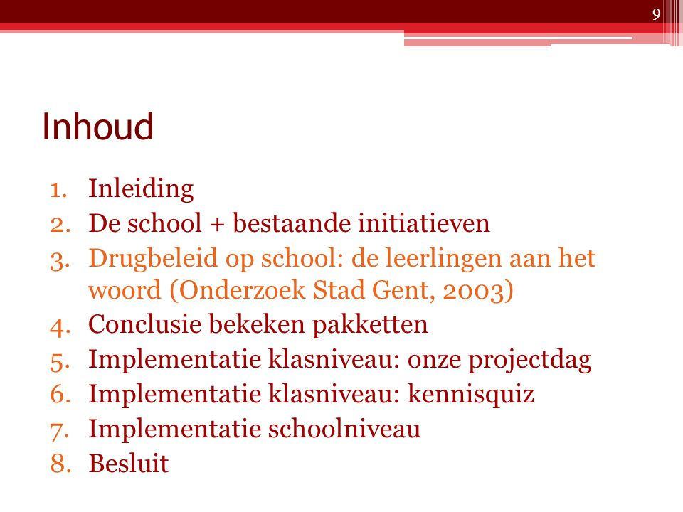Inhoud 1.Inleiding 2.De school + bestaande initiatieven 3.Drugbeleid op school: de leerlingen aan het woord 4.Conclusie bekeken pakketten 5.Implementatie klasniveau: onze projectdag 6.Implementatie klasniveau: kennisquiz 7.Implementatie schoolniveau 8.Besluit 20