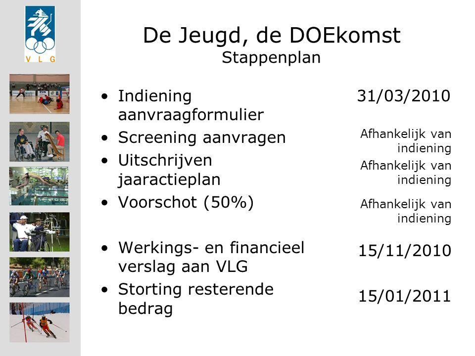 De Jeugd, de DOEkomst Stappenplan Indiening aanvraagformulier Screening aanvragen Uitschrijven jaaractieplan Voorschot (50%) Werkings- en financieel verslag aan VLG Storting resterende bedrag 31/03/2010 Afhankelijk van indiening 15/11/2010 15/01/2011