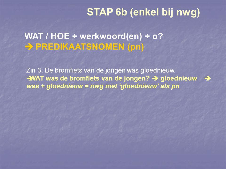 STAP 6b (enkel bij nwg) WAT / HOE + werkwoord(en) + o?  PREDIKAATSNOMEN (pn) Zin 3: De bromfiets van de jongen was gloednieuw.  WAT was de bromfiets