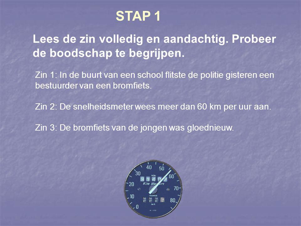 STAP 1 Lees de zin volledig en aandachtig. Probeer de boodschap te begrijpen. Zin 1: In de buurt van een school flitste de politie gisteren een bestuu