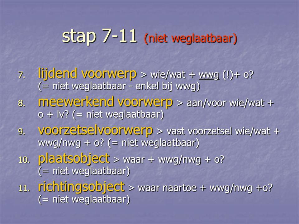 stap 7-11 (niet weglaatbaar) 7. lijdend voorwerp > wie/wat + wwg (!)+ o? (= niet weglaatbaar - enkel bij wwg) 8. meewerkend voorwerp > aan/voor wie/wa