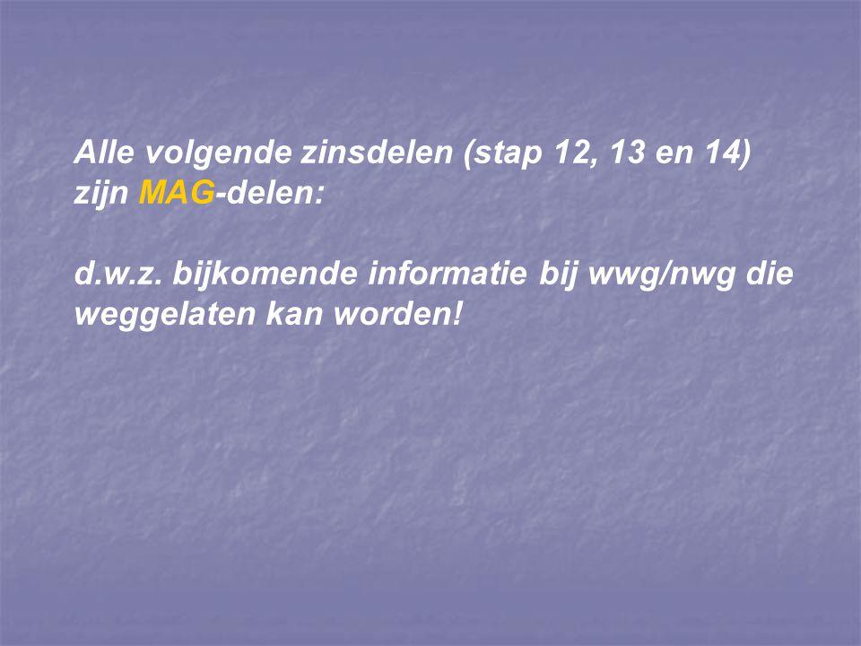 Alle volgende zinsdelen (stap 12, 13 en 14) zijn MAG-delen: d.w.z. bijkomende informatie bij wwg/nwg die weggelaten kan worden!