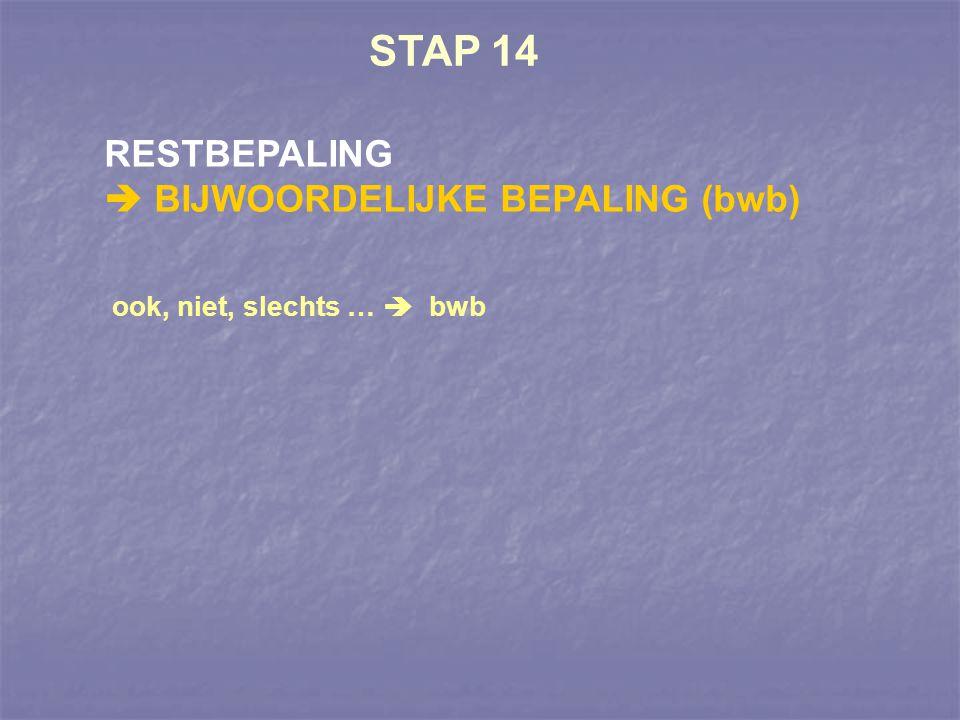 STAP 14 RESTBEPALING  BIJWOORDELIJKE BEPALING (bwb) ook, niet, slechts …  bwb
