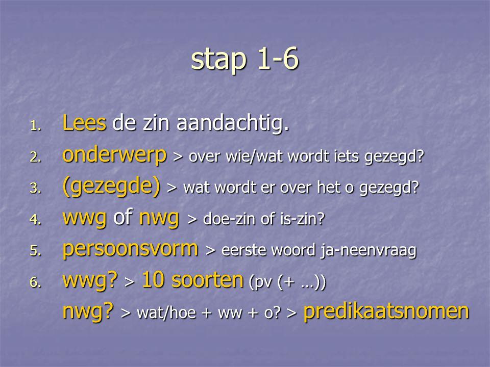 stap 1-6 1. Lees de zin aandachtig. 2. onderwerp > over wie/wat wordt iets gezegd? 3. (gezegde) > wat wordt er over het o gezegd? 4. wwg of nwg > doe-