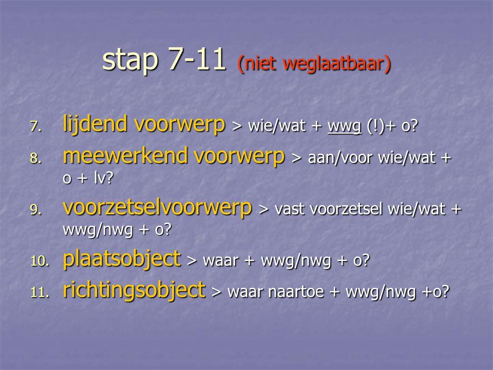 stap 7-11 (niet weglaatbaar) 7. lijdend voorwerp > wie/wat + wwg (!)+ o? 8. meewerkend voorwerp > aan/voor wie/wat + o + lv? 9. voorzetselvoorwerp > v