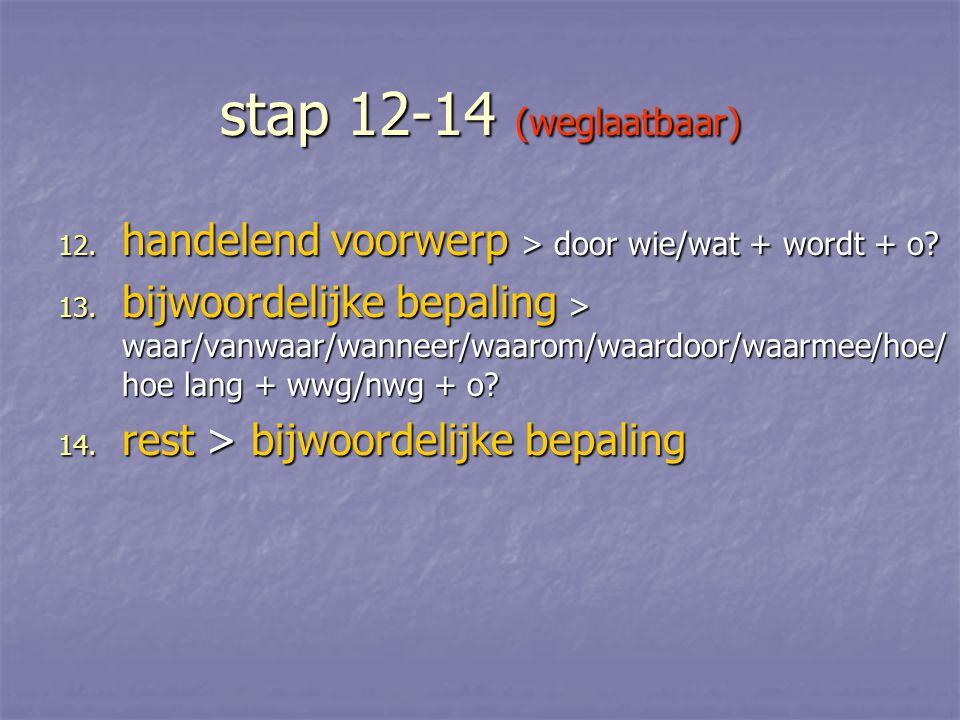 stap 12-14 (weglaatbaar) 12. handelend voorwerp > door wie/wat + wordt + o? 13. bijwoordelijke bepaling > waar/vanwaar/wanneer/waarom/waardoor/waarmee