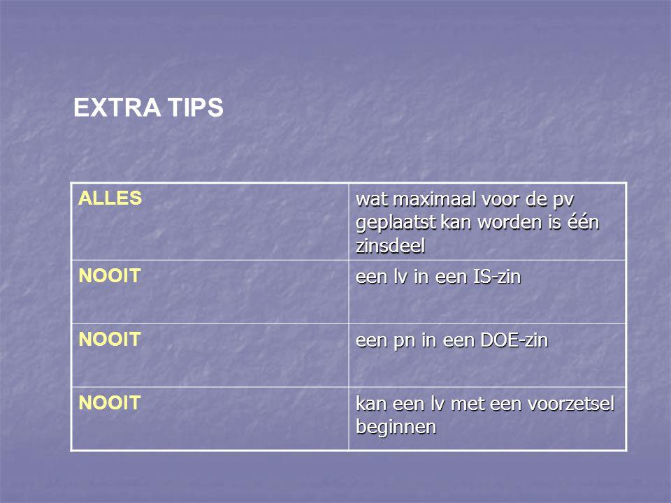 EXTRA TIPS ALLES wat maximaal voor de pv geplaatst kan worden is één zinsdeel NOOIT een lv in een IS-zin NOOIT een pn in een DOE-zin NOOIT kan een lv