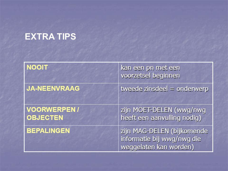 EXTRA TIPS NOOIT kan een pn met een voorzetsel beginnen JA-NEENVRAAG tweede zinsdeel = onderwerp VOORWERPEN / OBJECTEN zijn MOET-DELEN (wwg/nwg heeft