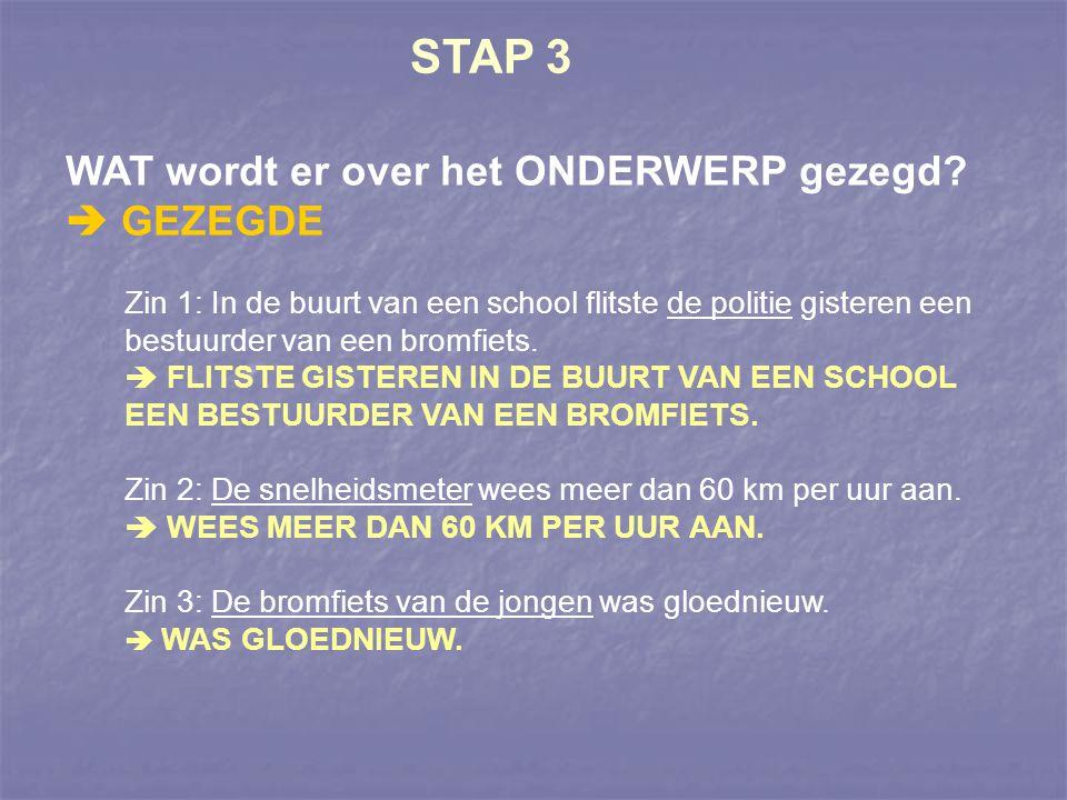 STAP 3 WAT wordt er over het ONDERWERP gezegd?  GEZEGDE Zin 1: In de buurt van een school flitste de politie gisteren een bestuurder van een bromfiet