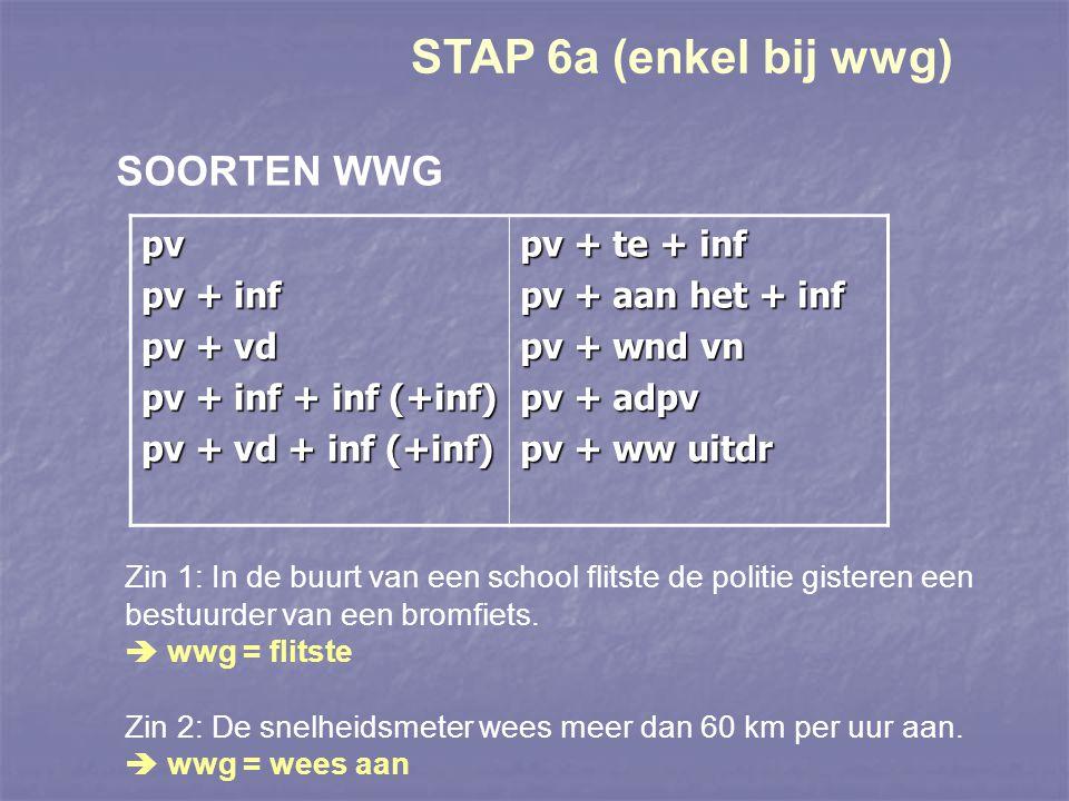 STAP 6a (enkel bij wwg) SOORTEN WWG pv pv + inf pv + vd pv + inf + inf (+inf) pv + vd + inf (+inf) pv + te + inf pv + aan het + inf pv + wnd vn pv + a