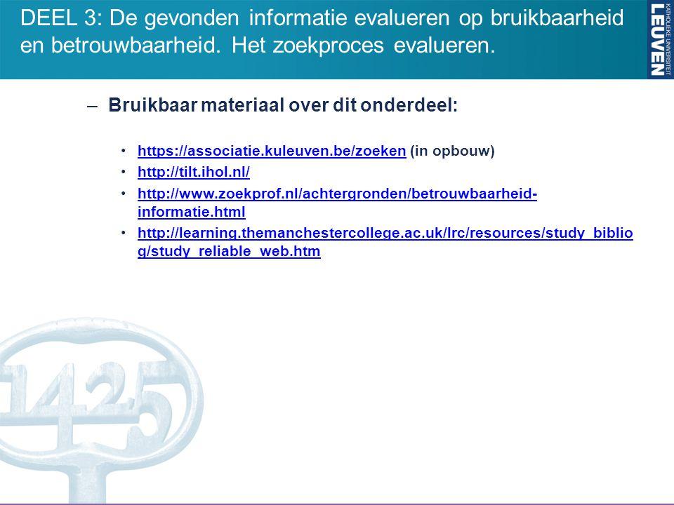 –Bruikbaar materiaal over dit onderdeel: https://associatie.kuleuven.be/zoeken (in opbouw)https://associatie.kuleuven.be/zoeken http://tilt.ihol.nl/ http://www.zoekprof.nl/achtergronden/betrouwbaarheid- informatie.htmlhttp://www.zoekprof.nl/achtergronden/betrouwbaarheid- informatie.html http://learning.themanchestercollege.ac.uk/lrc/resources/study_biblio g/study_reliable_web.htmhttp://learning.themanchestercollege.ac.uk/lrc/resources/study_biblio g/study_reliable_web.htm DEEL 3: De gevonden informatie evalueren op bruikbaarheid en betrouwbaarheid.