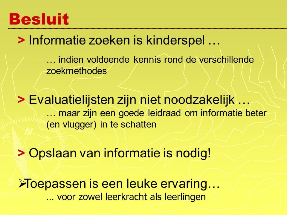 Besluit > Informatie zoeken is kinderspel … … indien voldoende kennis rond de verschillende zoekmethodes > Evaluatielijsten zijn niet noodzakelijk … … maar zijn een goede leidraad om informatie beter (en vlugger) in te schatten > Opslaan van informatie is nodig.