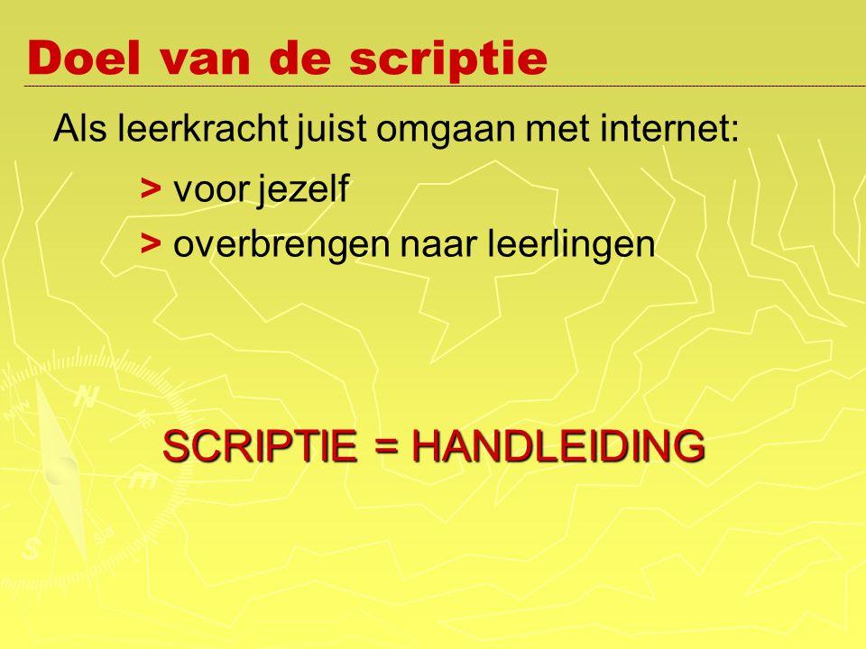 Doel van de scriptie Als leerkracht juist omgaan met internet: > voor jezelf > overbrengen naar leerlingen SCRIPTIE = HANDLEIDING