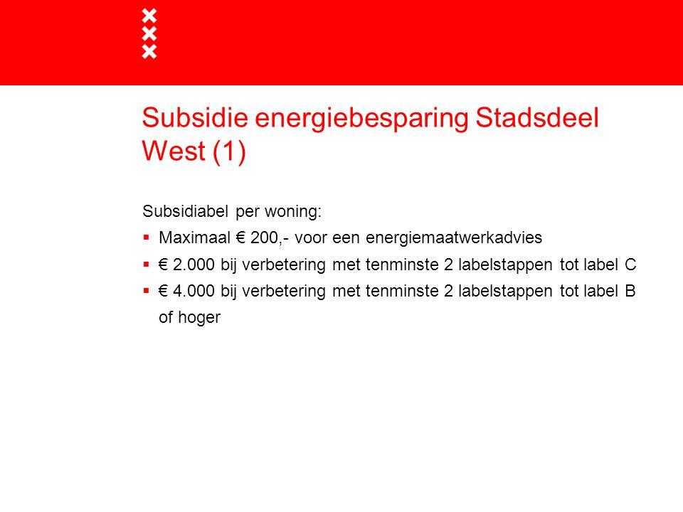 Subsidie energiebesparing Stadsdeel West (1) Subsidiabel per woning:  Maximaal € 200,- voor een energiemaatwerkadvies  € 2.000 bij verbetering met t