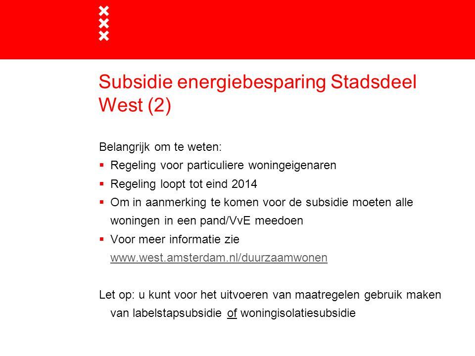 Subsidie energiebesparing Stadsdeel West (2) Belangrijk om te weten:  Regeling voor particuliere woningeigenaren  Regeling loopt tot eind 2014  Om