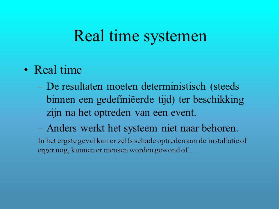 Real time systemen Real time –De resultaten moeten deterministisch (steeds binnen een gedefiniëerde tijd) ter beschikking zijn na het optreden van een event.