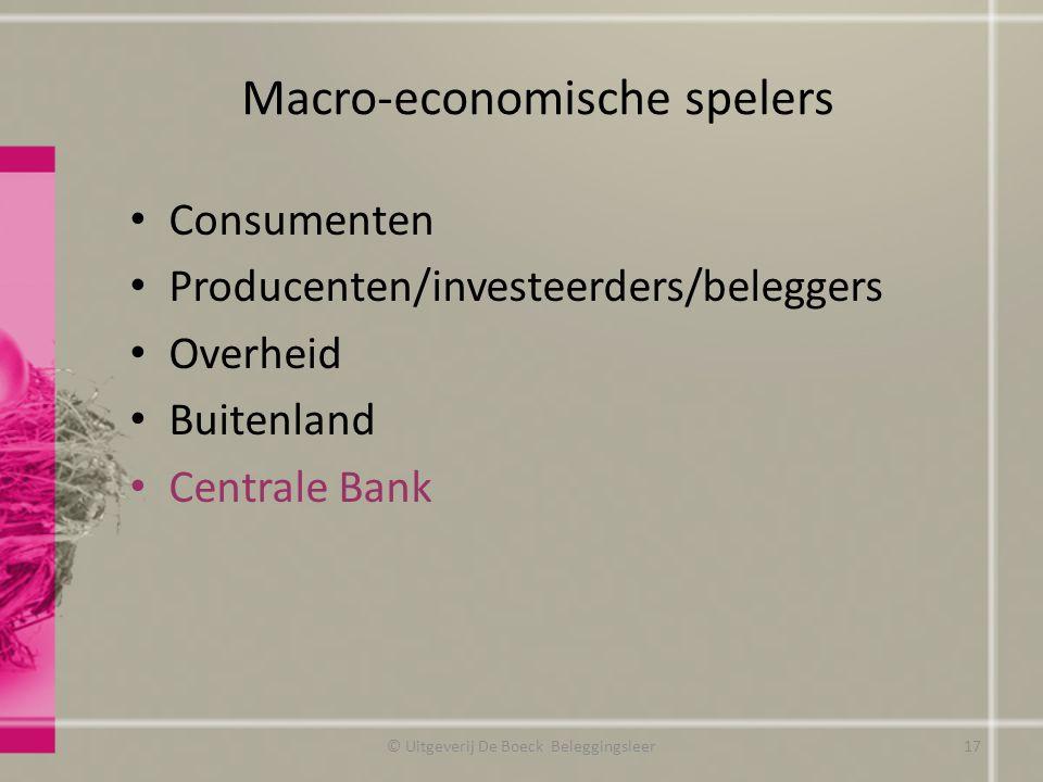 Macro-economische spelers © Uitgeverij De Boeck Beleggingsleer17 Consumenten Producenten/investeerders/beleggers Overheid Buitenland Centrale Bank