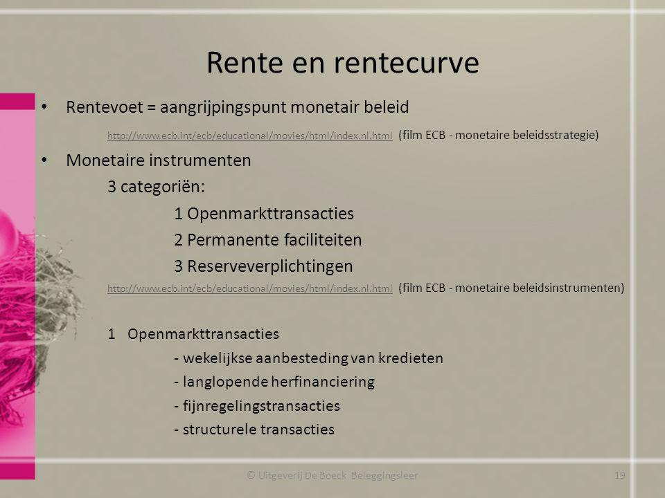 Rente en rentecurve Rentevoet = aangrijpingspunt monetair beleid http://www.ecb.int/ecb/educational/movies/html/index.nl.htmlhttp://www.ecb.int/ecb/educational/movies/html/index.nl.html (film ECB - monetaire beleidsstrategie) Monetaire instrumenten 3 categoriën: 1 Openmarkttransacties 2 Permanente faciliteiten 3 Reserveverplichtingen http://www.ecb.int/ecb/educational/movies/html/index.nl.htmlhttp://www.ecb.int/ecb/educational/movies/html/index.nl.html (film ECB - monetaire beleidsinstrumenten) 1 Openmarkttransacties - wekelijkse aanbesteding van kredieten - langlopende herfinanciering - fijnregelingstransacties - structurele transacties © Uitgeverij De Boeck Beleggingsleer19
