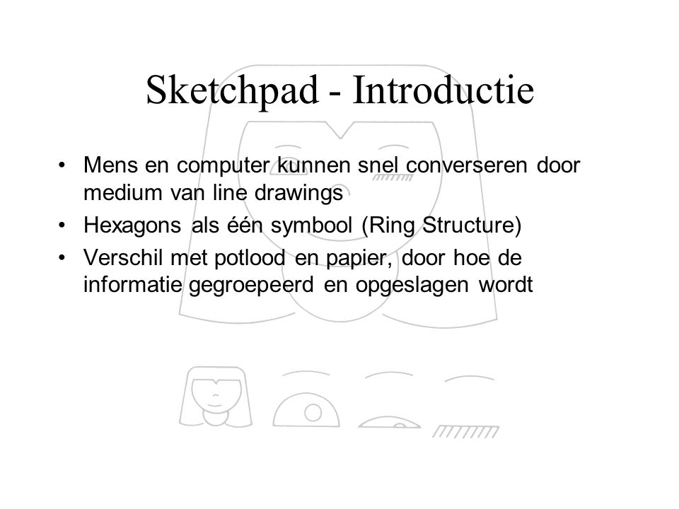 Sketchpad - Introductie Bruikbaarheid  For storing and updating drawings  For gaining scientific or engineering understanding of operations that can be described graphically (bv bruggen)  As a topological input device for circuit simulators, etc.