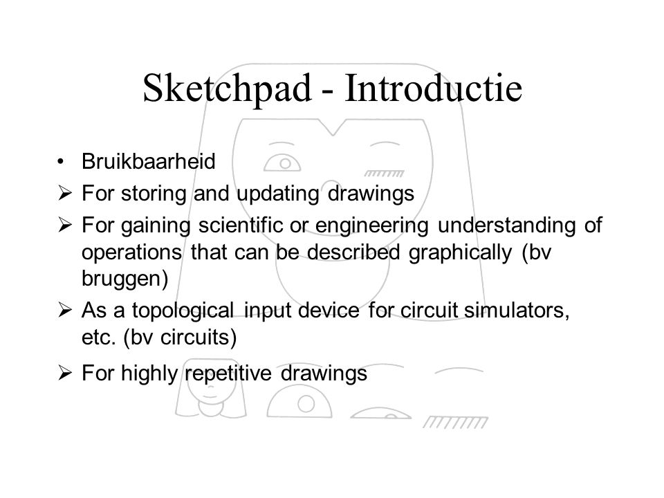 Sketchpad - Introductie Bruikbaarheid  For storing and updating drawings  For gaining scientific or engineering understanding of operations that can be described graphically (bv bruggen)  As a topological input device for circuit simulators, etc.