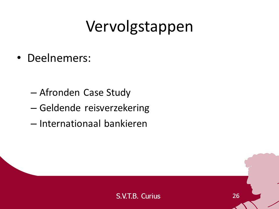 S.V.T.B. Curius 26 Vervolgstappen Deelnemers: – Afronden Case Study – Geldende reisverzekering – Internationaal bankieren