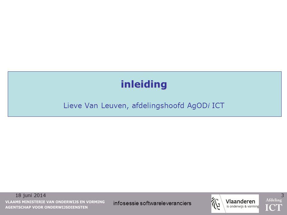 18 juni 2014 infosessie softwareleveranciers 3 inleiding inleiding Lieve Van Leuven, afdelingshoofd AgODi ICT