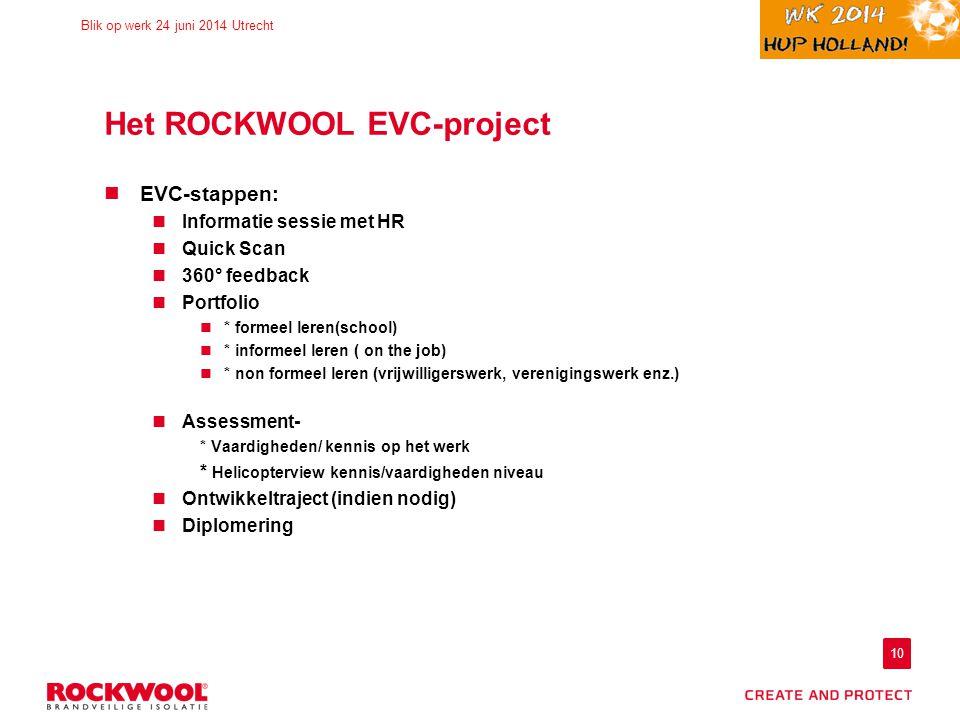 10 Blik op werk 24 juni 2014 Utrecht Het ROCKWOOL EVC-project EVC-stappen: Informatie sessie met HR Quick Scan 360° feedback Portfolio * formeel leren(school) * informeel leren ( on the job) * non formeel leren (vrijwilligerswerk, verenigingswerk enz.) Assessment- * Vaardigheden/ kennis op het werk * Helicopterview kennis/vaardigheden niveau Ontwikkeltraject (indien nodig) Diplomering