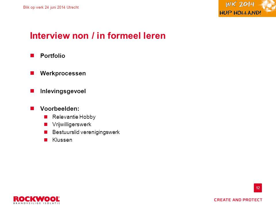 12 Blik op werk 24 juni 2014 Utrecht Interview non / in formeel leren Portfolio Werkprocessen Inlevingsgevoel Voorbeelden: Relevantie Hobby Vrijwilligerswerk Bestuurslid verenigingswerk Klussen