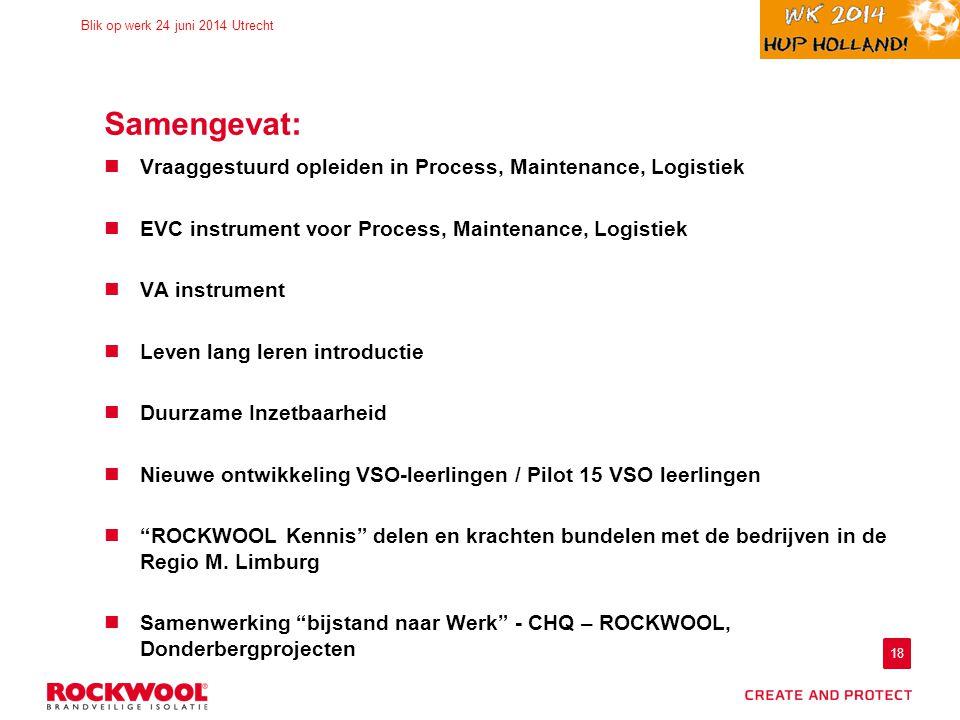 18 Blik op werk 24 juni 2014 Utrecht Samengevat: Vraaggestuurd opleiden in Process, Maintenance, Logistiek EVC instrument voor Process, Maintenance, L