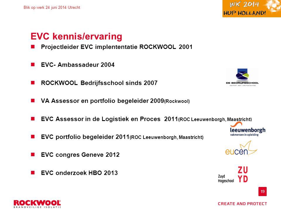 19 Blik op werk 24 juni 2014 Utrecht EVC kennis/ervaring Projectleider EVC implententatie ROCKWOOL 2001 EVC- Ambassadeur 2004 ROCKWOOL Bedrijfsschool sinds 2007 VA Assessor en portfolio begeleider 2009 (Rockwool) EVC Assessor in de Logistiek en Proces 2011 (ROC Leeuwenborgh, Maastricht) EVC portfolio begeleider 2011 (ROC Leeuwenborgh, Maastricht) EVC congres Geneve 2012 EVC onderzoek HBO 2013