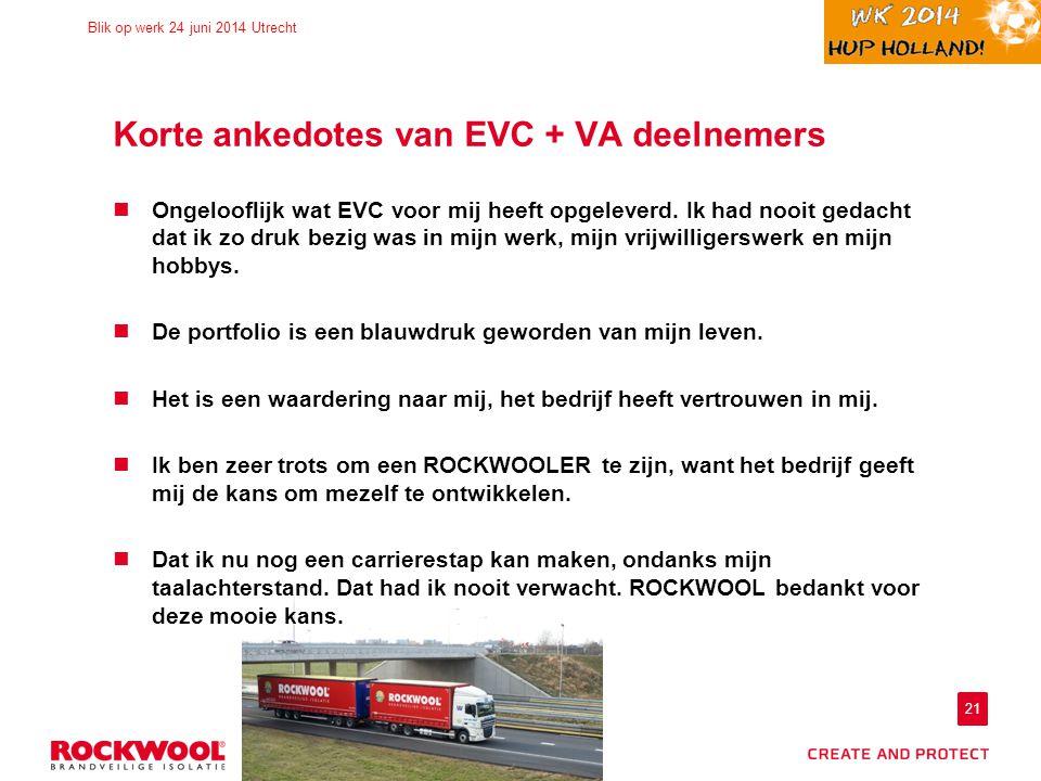 21 Blik op werk 24 juni 2014 Utrecht Korte ankedotes van EVC + VA deelnemers Ongelooflijk wat EVC voor mij heeft opgeleverd. Ik had nooit gedacht dat